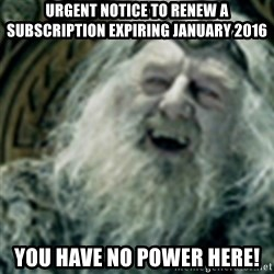 you have no power here - Urgent notice to renew a subscription expiring January 2016 you have no power here!