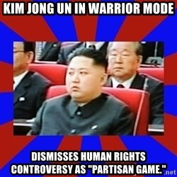 "kim jong un - Kim Jong un in warrior mode dismisses human rights controversy as ""partisan game."""