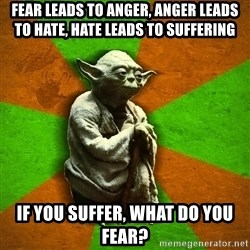 Yoda Advice  - Fear leads to anger, anger leads to hate, hate leads to suffering If you suffer, what do you fear?