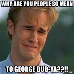 Crying Dawson - Why are you people SO mean to George Dub-ya??!!