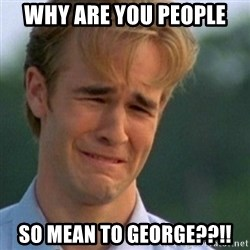 Crying Dawson - Why are you people So mean to George??!!