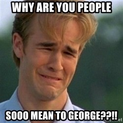 Crying Dawson - Why are you people  Sooo mean to George??!!
