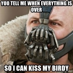 Bane - you tell me when everything is over so i can kiss my birdy