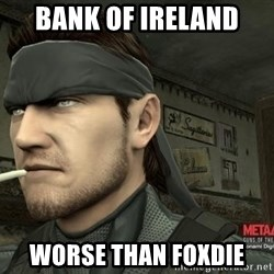 Solid Snake - bank of ireland worse than foxdie