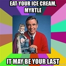 mr rogers  - Eat your ice cream, Myrtle It may be your last