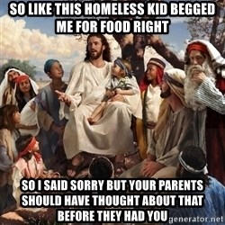 storytime jesus - so like this homeless kid begged me for food right So I said sorry but your parents should have thought about that before they had you