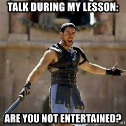 GLADIATOR - Talk during my lesson: are you not entertained?