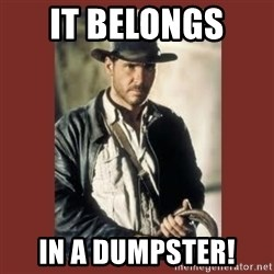 Indiana Jones - IT BELONGS  IN A DUMPSTER!