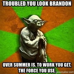 Yoda Advice  - troubled you look brandon over summer is. to work you get, the force you use.