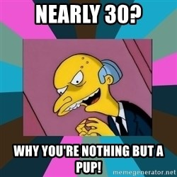 Mr. Burns - Nearly 30? Why you're nothing but a pup!