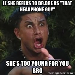 """She's too young for you brah - If she refers to Dr.Dre as """"that headphone guy"""" She's too young for you bro"""