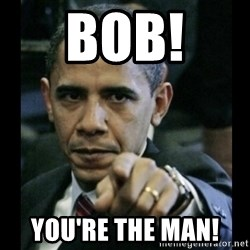 obama pointing - BOB!  You're the man!