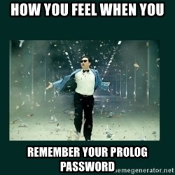 Gangnam style psy - How You Feel When You  Remember Your Prolog Password