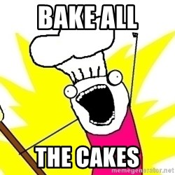 BAKE ALL OF THE THINGS! - bake all the cakes