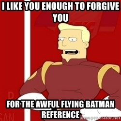 Zapp Brannigan - i like you enough to forgive you for the awful flying batman reference