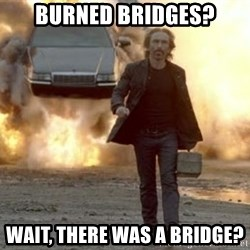 car explosion walk away - Burned bridges? wait, there was a bridge?