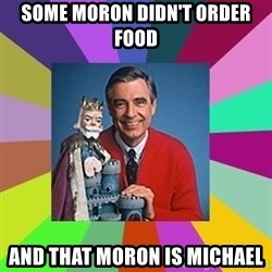 mr rogers  - Some moron didn't order food and that moron is Michael