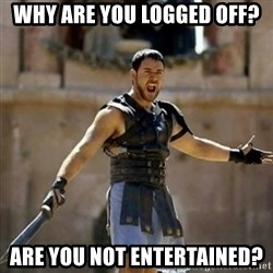 GLADIATOR - Why are you logged off? Are you not entertained?