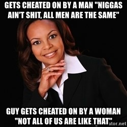 "Irrational Black Woman - Gets cheated on by a man ""Niggas ain't shit, all men are the same"" Guy gets cheated on by a woman ""Not all of us are like that"""