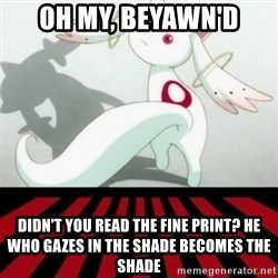 Kyubey - Oh my, beyawn'd Didn't you read the fine print? He who gazes in the Shade becomes the Shade
