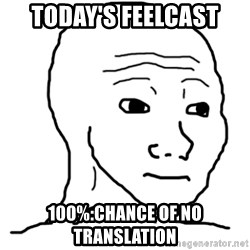 That Feel Guy - TODAY'S FEELCAST 100%:CHANCE OF NO TRANSLATION