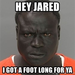 Misunderstood Prison Inmate - Hey Jared I got a foot long for ya