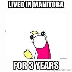 sad do all the things - lived in manitoba for 3 years