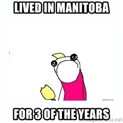 sad do all the things - lived in manitoba for 3 of the years