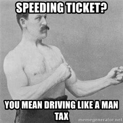 overly manlyman - Speeding Ticket? You mean driving like a man tax