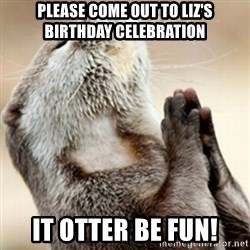 Praying Otter - Please come out to Liz's Birthday celebration it otter be fun!