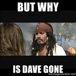 But why is the rum gone - But why Is dave gone