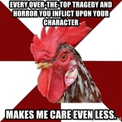 Roleplaying Rooster - Every over-the-top tragedy and horror you inflict upon your character makes me care even less.