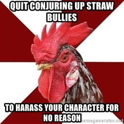 Roleplaying Rooster - Quit conjuring up straw bullies to harass your character for no reason