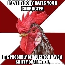 Roleplaying Rooster - If everybody hates your character It's probably because you have a shitty character.