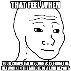 That Feel Guy - that feel when your computer disconnects from the network in the middle of a link report