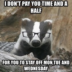 Nerdy Badger - i don't pay you time and a half for you to stay off mon,tue and wednesday
