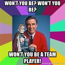 mr rogers  - won't you be? won't you be? won't you be a team player!