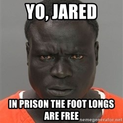 Misunderstood Prison Inmate - Yo, Jared In prison the foot longs are free