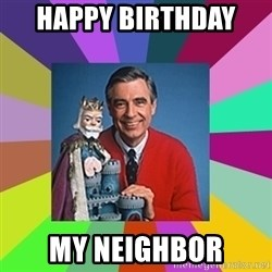 mr rogers  - HAPPY BIRTHDAY  MY NEIGHBOR