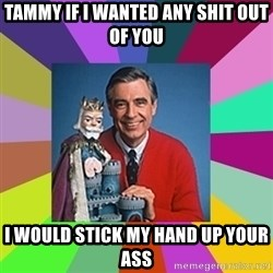mr rogers  - Tammy if I wanted any shit out of you I would stick my hand up your ass
