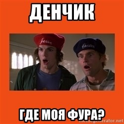 Dude where's my car - ДЕНЧИК ГДЕ МОЯ ФУРА?