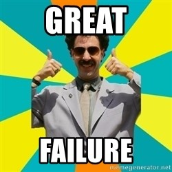 Borat Meme - GREAT FAILURE