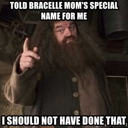 Hagrid - Told Bracelle Mom's special name for me I should not have done that