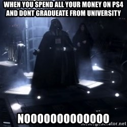 Darth Vader - Nooooooo - When you spend all your money on ps4 and dont gradueate from university NOOOOOOOOOOOOO