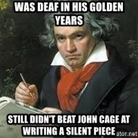 beethoven - Was deaf in his golden years Still didn't beat john cage at writing a silent piece
