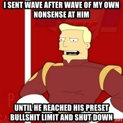 Zapp Brannigan - I SENT WAVE AFTER WAVE OF MY OWN NONSENSE AT HIM UNTIL HE REACHED HIS PRESET BULLSHIT LIMIT AND SHUT DOWN