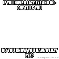 Blank Meme - If you have a lazy eye and no-one tells you Do you know you have a lazy eye?