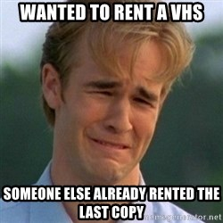 90s Problems - Wanted to rent a VHS Someone else already rented the last copy