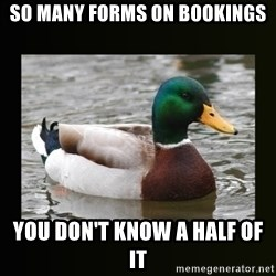 good advice duck - So many forms on bookings YOU DON'T KNOW A HALF OF IT