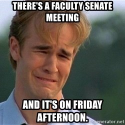 Crying Man - There's a Faculty Senate meeting and it's on Friday afternoon.